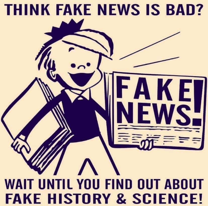 Fake News? Wait until you find out about Fake History and Science